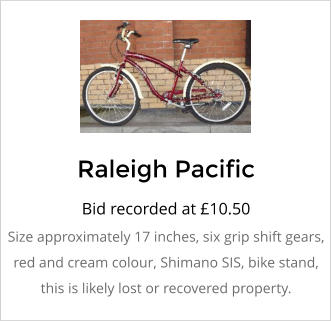 Raleigh Pacific Bid recorded at �10.50 Size approximately 17 inches, six grip shift gears, red and cream colour, Shimano SIS, bike stand, this is likely lost or recovered property.